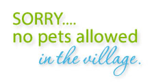 Sorry, no pets allowed in the village.